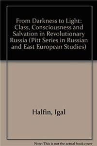 Download From Darkness To Light: Class, Consciousness, and Salvation in Revolutionary Russia (Pitt Series in Russian and East European Studies, Marx, Political Theory, History) fb2, epub