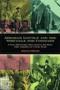 Download Abraham Lincoln and the Struggle for Command: Civil-Military Relations During the American Civil War (In War and in Peace: U.S. Civil-Military Relations) fb2, epub